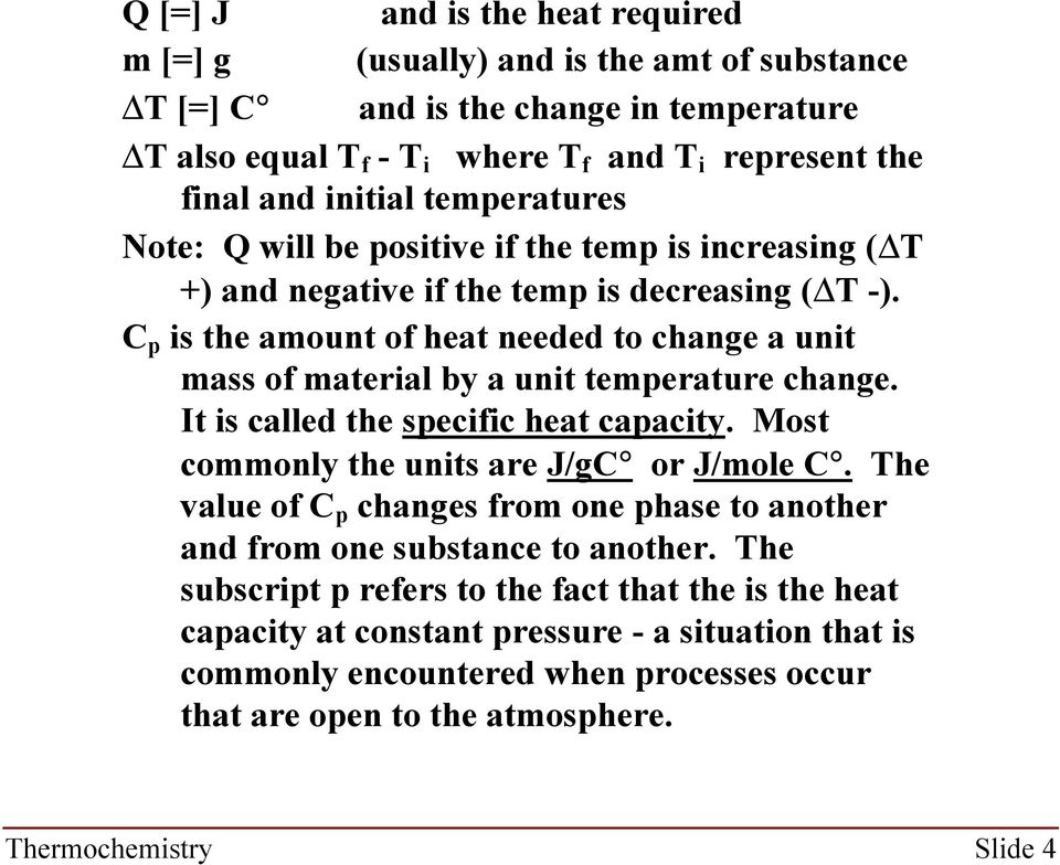 C p is the amount of heat needed to change a unit mass of material by a unit temperature change. It is called the specific heat capacity. Most commonly the units are J/gC or J/mole C.