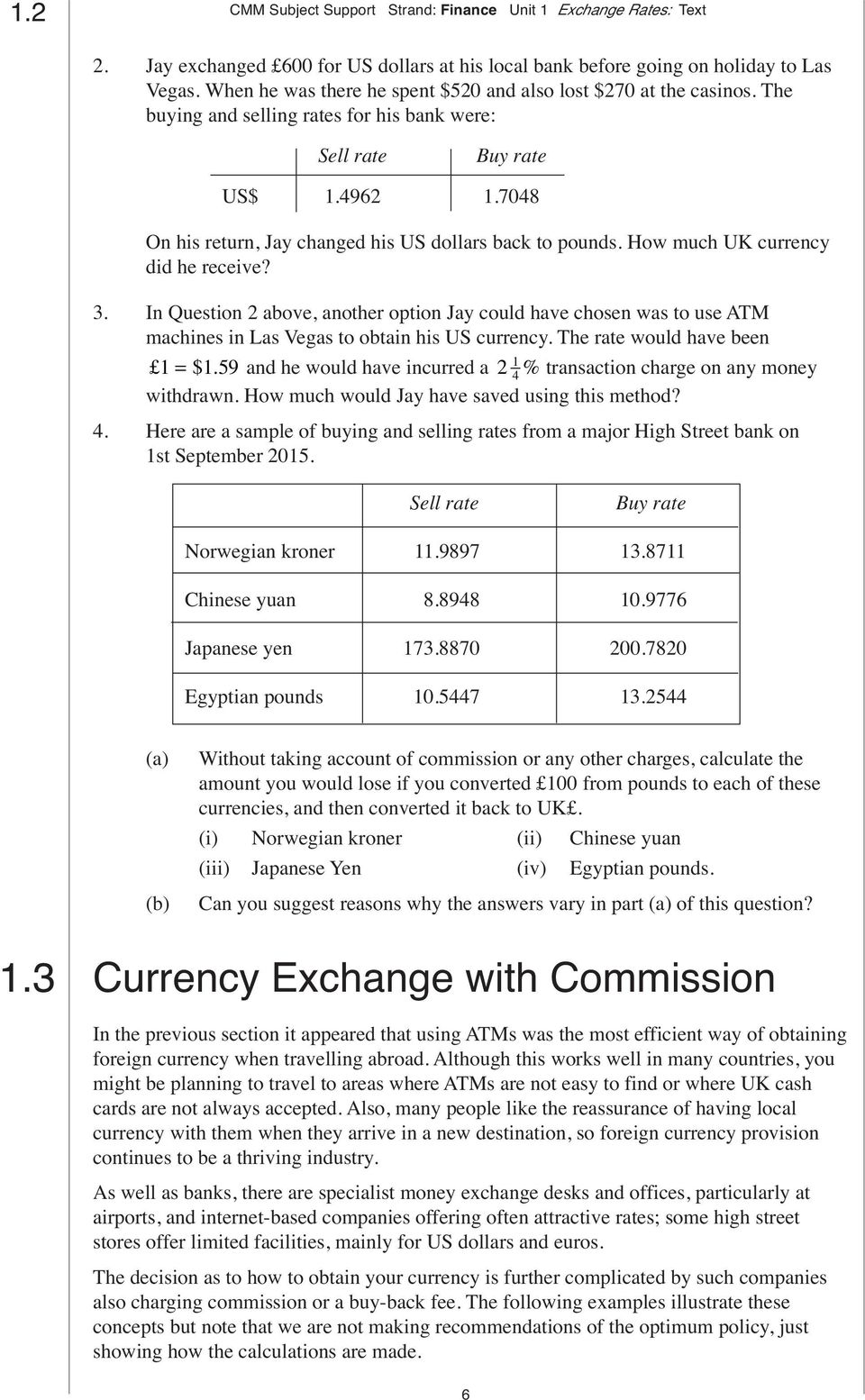 In Question 2 above, another option Jay could have chosen was to use ATM machines in Las Vegas to obtain his US currency. The rate would have been = $.