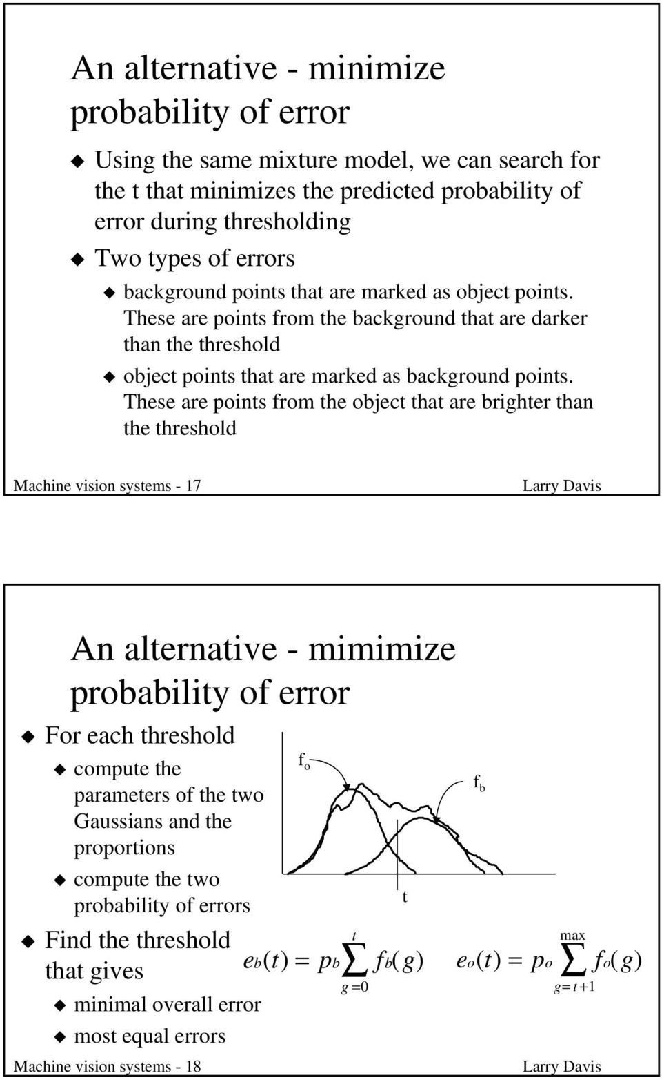 These are points from the object that are brighter than the threshold Machine vision systems - 17 An alternative - mimimize probability of error For each threshold compute the parameters of the two
