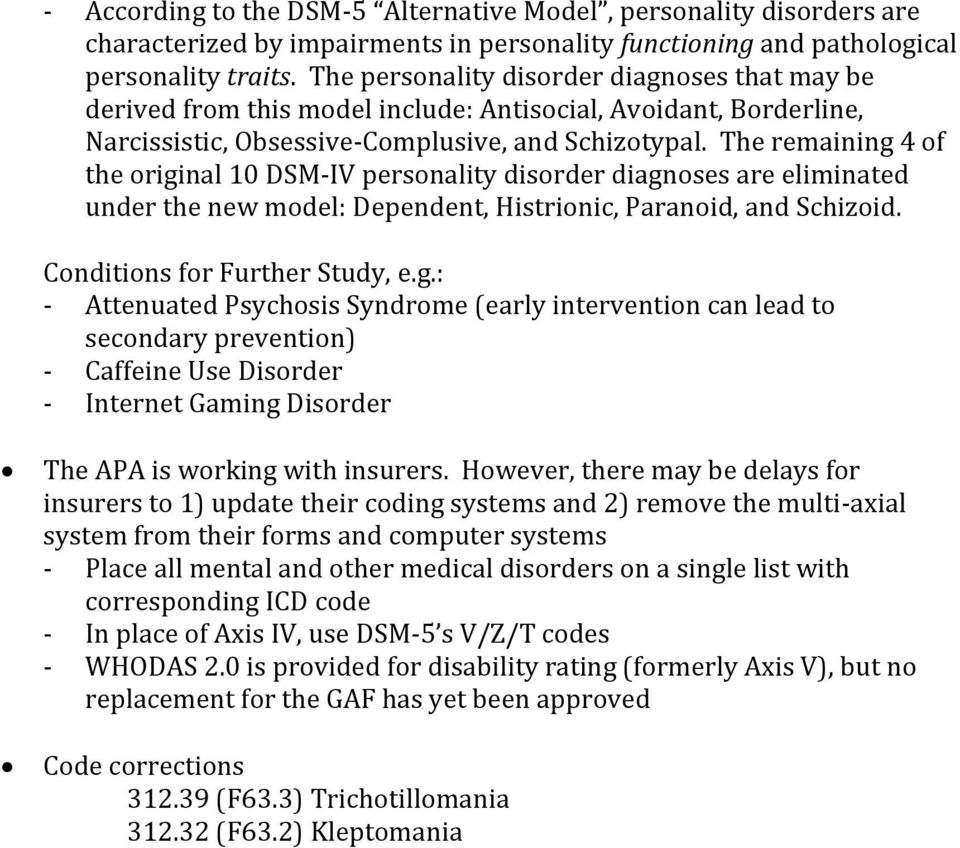 The remaining 4 of the original 10 DSM-IV personality disorder diagnoses are eliminated under the new model: Dependent, Histrionic, Paranoid, and Schizoid. Conditions for Further Study, e.g.: - Attenuated Psychosis Syndrome (early intervention can lead to secondary prevention) - Caffeine Use Disorder - Internet Gaming Disorder The APA is working with insurers.