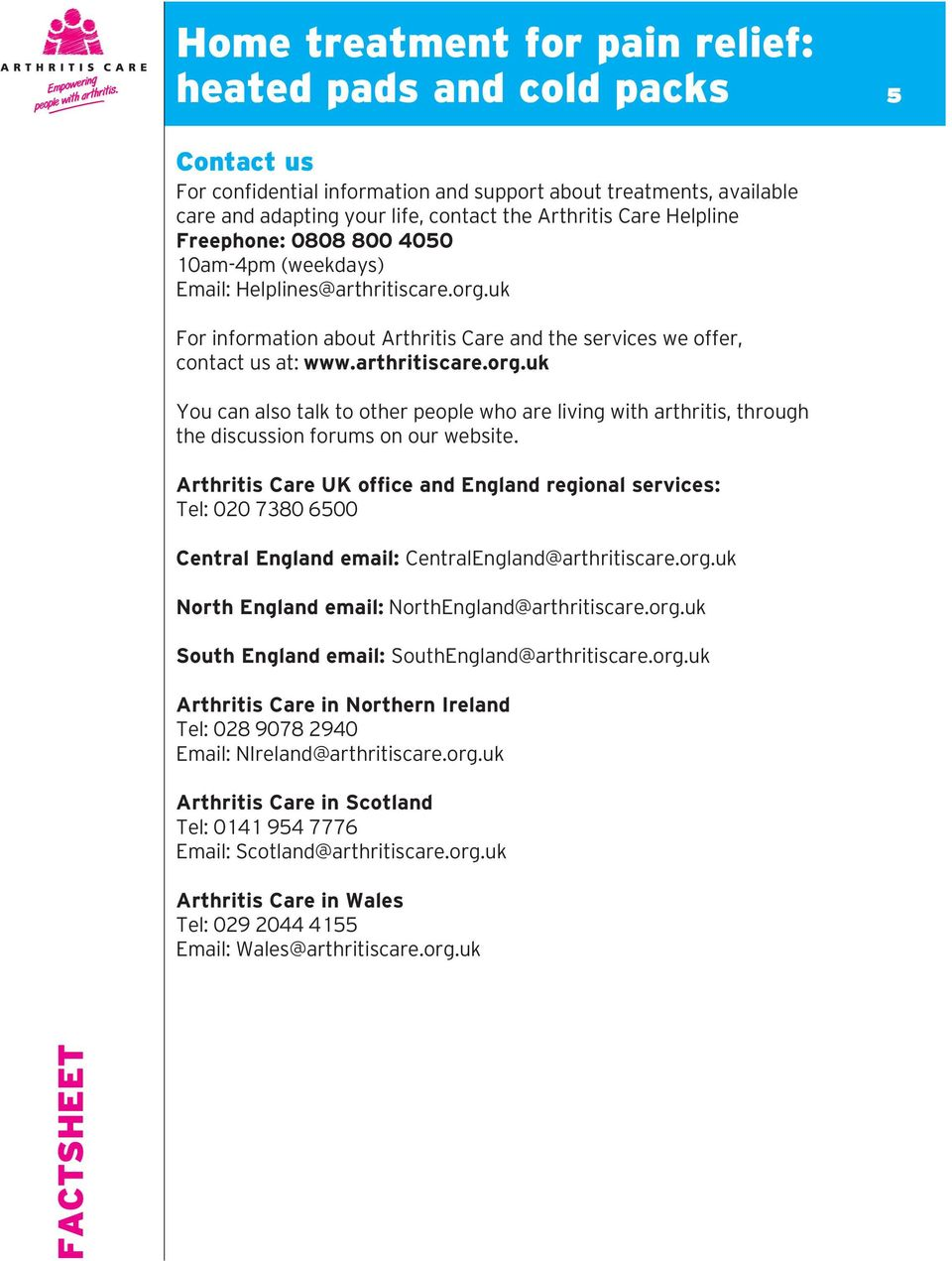 Arthritis Care UK office and England regional services: Tel: 020 7380 6500 Central England email: CentralEngland@arthritiscare.org.uk North England email: NorthEngland@arthritiscare.org.uk South England email: SouthEngland@arthritiscare.