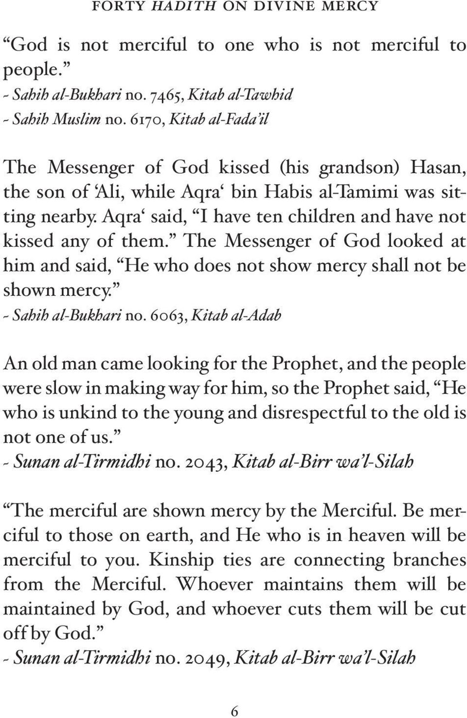 Aqra said, I have ten children and have not kissed any of them. The Messenger of God looked at him and said, He who does not show mercy shall not be shown mercy. ~ Sahih al-bukhari no.