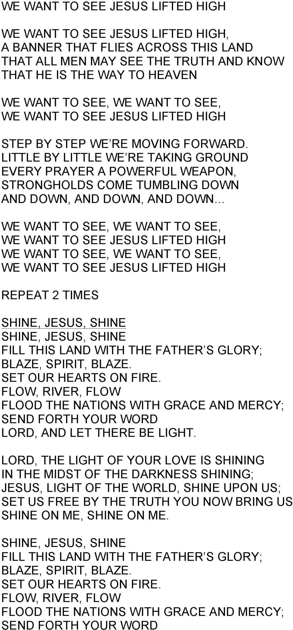 LITTLE BY LITTLE WE RE TAKING GROUND EVERY PRAYER A POWERFUL WEAPON, STRONGHOLDS COME TUMBLING DOWN AND DOWN, AND DOWN, AND DOWN WE WANT TO SEE, WE WANT TO SEE, WE WANT TO SEE JESUS LIFTED HIGH WE