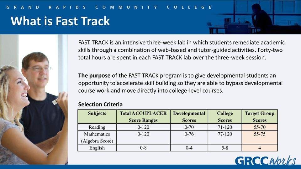 The purpose of the FAST TRACK program is to give developmental students an opportunity to accelerate skill building so they are able to bypass developmental course work