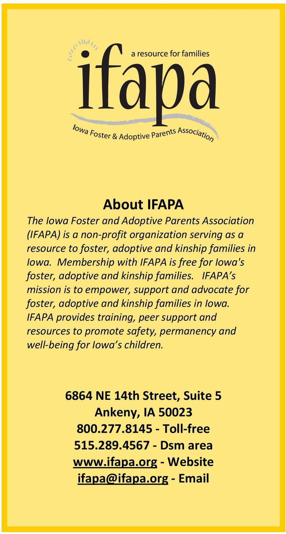 IFAPA s mission is to empower, support and advocate for foster, adoptive and kinship families in Iowa.