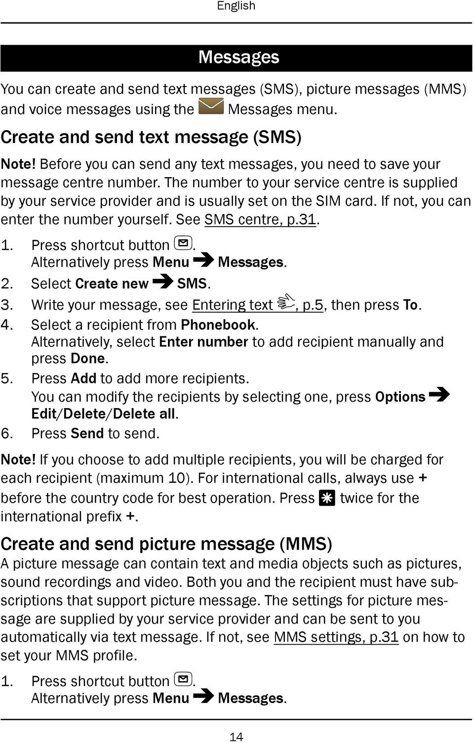If not, you can enter the number yourself. See SMS centre, p.31. 1. Press shortcut button. Alternatively press Menu Messages. 2. Select Create new SMS. 3. Write your message, see Entering text, p.