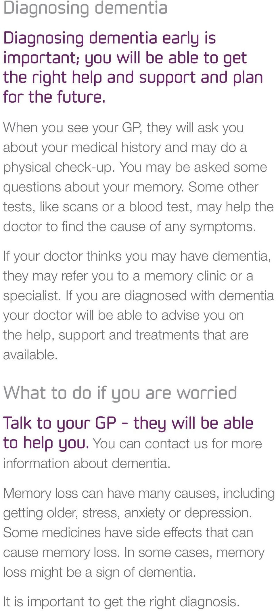 Some other tests, like scans or a blood test, may help the doctor to find the cause of any symptoms. If your doctor thinks you may have dementia, they may refer you to a memory clinic or a specialist.