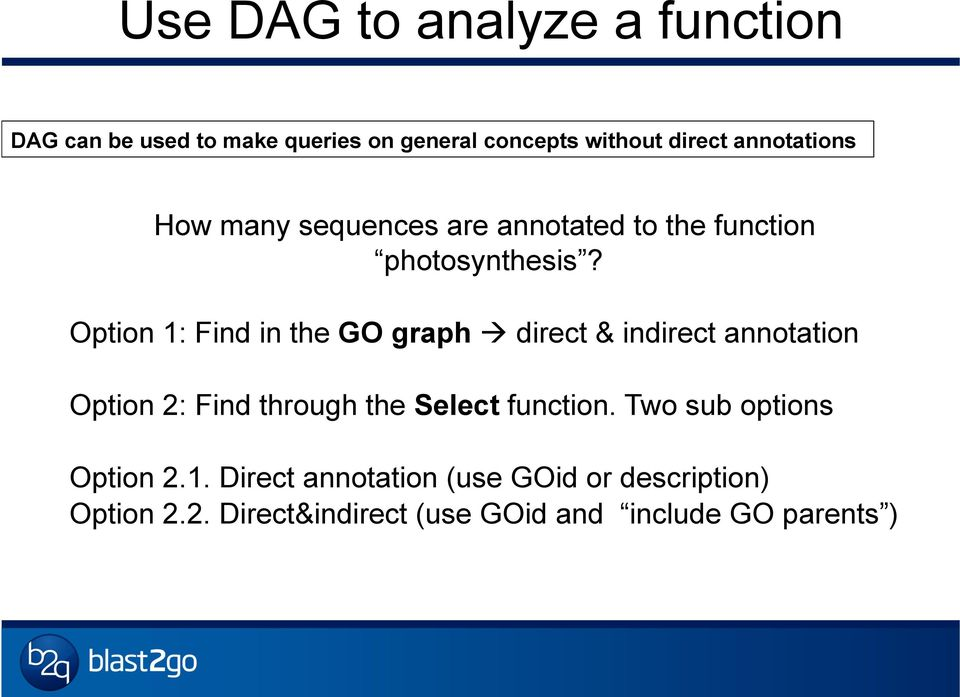Option 1: Find in the GO graph à direct & indirect annotation Option 2: Find through the Select