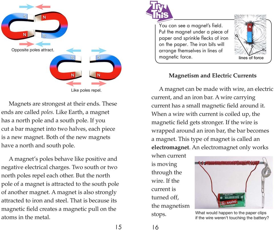 Like Earth, a magnet has a north pole and a south pole. If you cut a bar magnet into two halves, each piece is a new magnet. Both of the new magnets have a north and south pole.