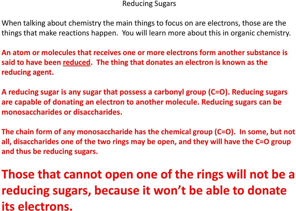A reducing sugar is any sugar that possess a carbonyl group (C=O). Reducing sugars are capable of donating an electron to another molecule. Reducing sugars can be monosaccharides or disaccharides.