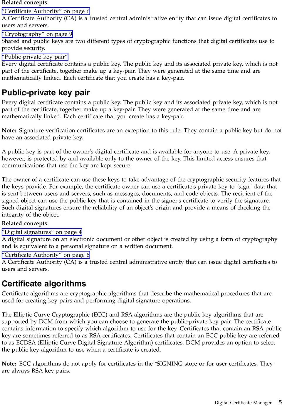 Public-private key pair Every digital certificate contains a public key. The public key and its associated private key, which is not part of the certificate, together make up a key-pair.