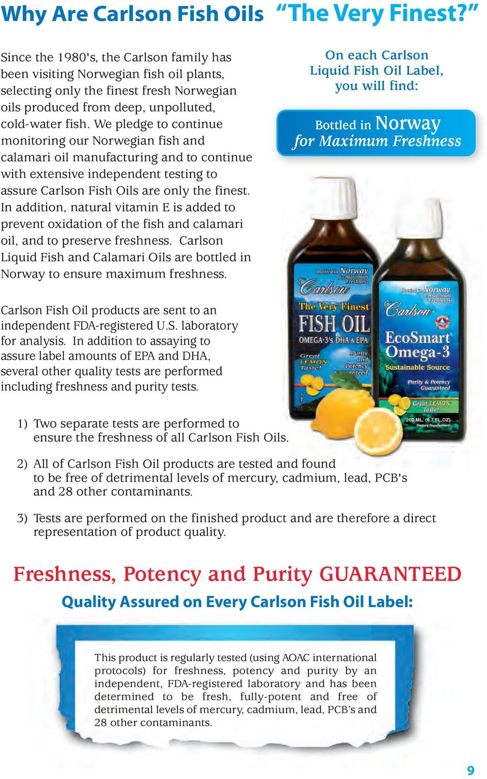 We pledge to continue monitoring our Norwegian fish and calamari oil manufacturing and to continue with extensive independent testing to assure Carlson Fish Oils are only the finest.