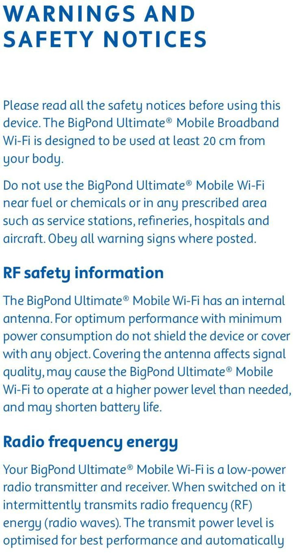 RF safety information The BigPond Ultimate Mobile Wi-Fi has an internal antenna. For optimum performance with minimum power consumption do not shield the device or cover with any object.