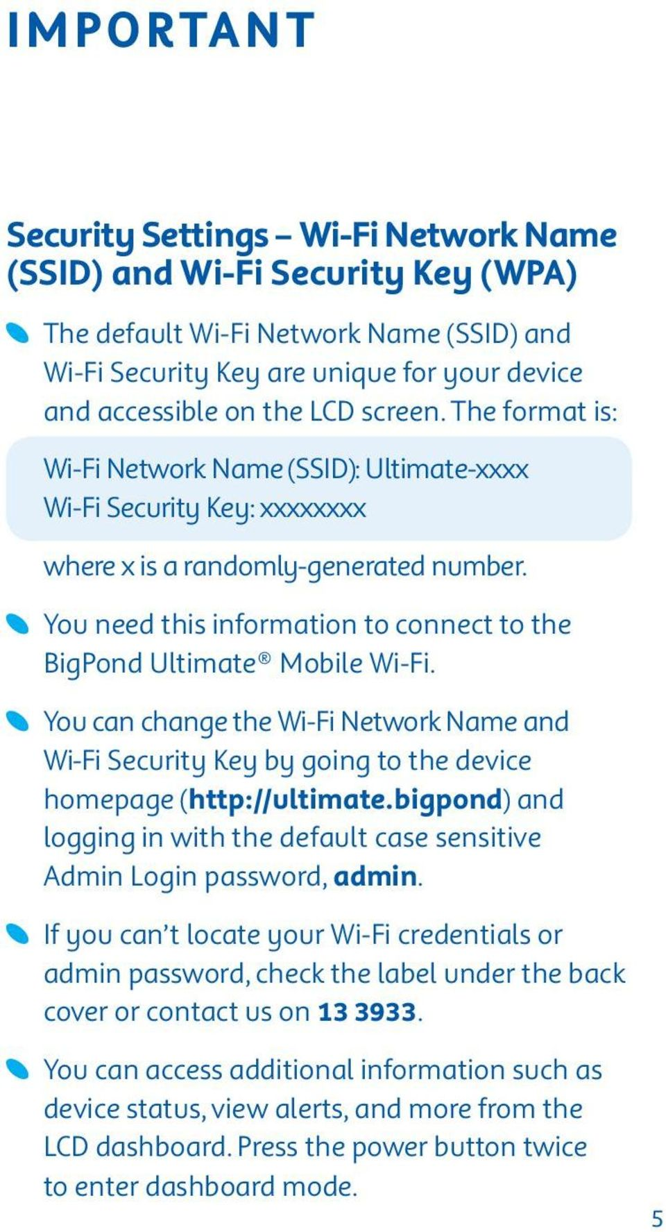You need this information to connect to the BigPond Ultimate Mobile Wi-Fi. You can change the Wi-Fi Network Name and Wi-Fi Security Key by going to the device homepage (http://ultimate.