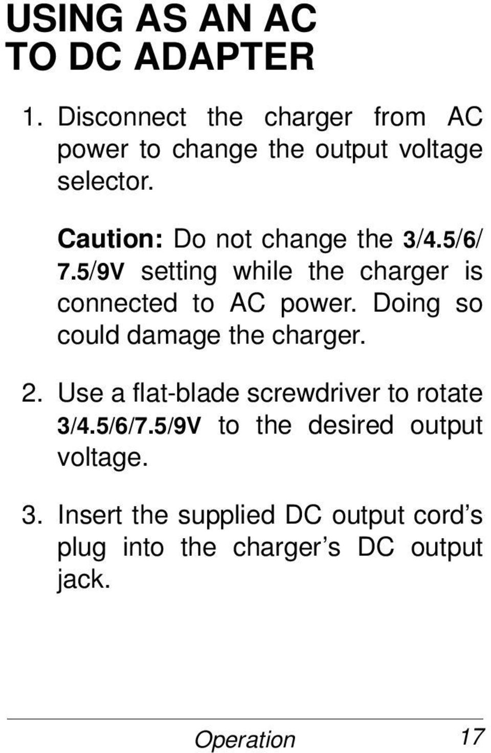 Caution: Do not change the 3/4.5/6/ 7.5/9V setting while the charger is connected to AC power.