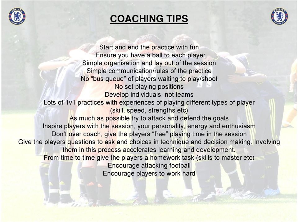 as possible try to attack and defend the goals Inspire players with the session, your personality, energy and enthusiasm Don t over coach, give the players free playing time in the session Give the