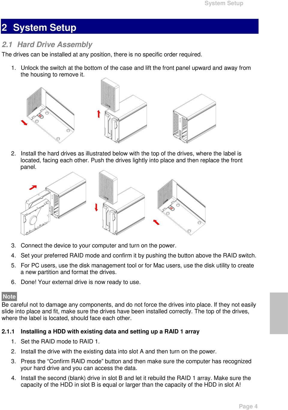 Install the hard drives as illustrated below with the top of the drives, where the label is located, facing each other. Push the drives lightly into place and then replace the front panel. 3.