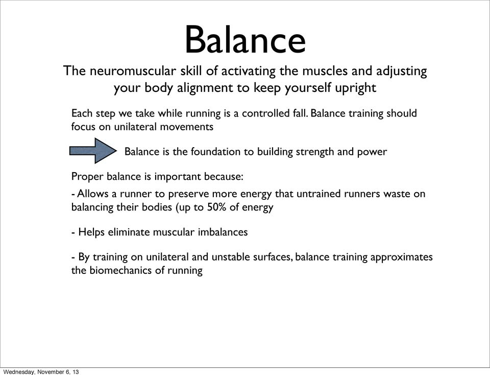 Balance training should focus on unilateral movements Balance is the foundation to building strength and power Proper balance is important