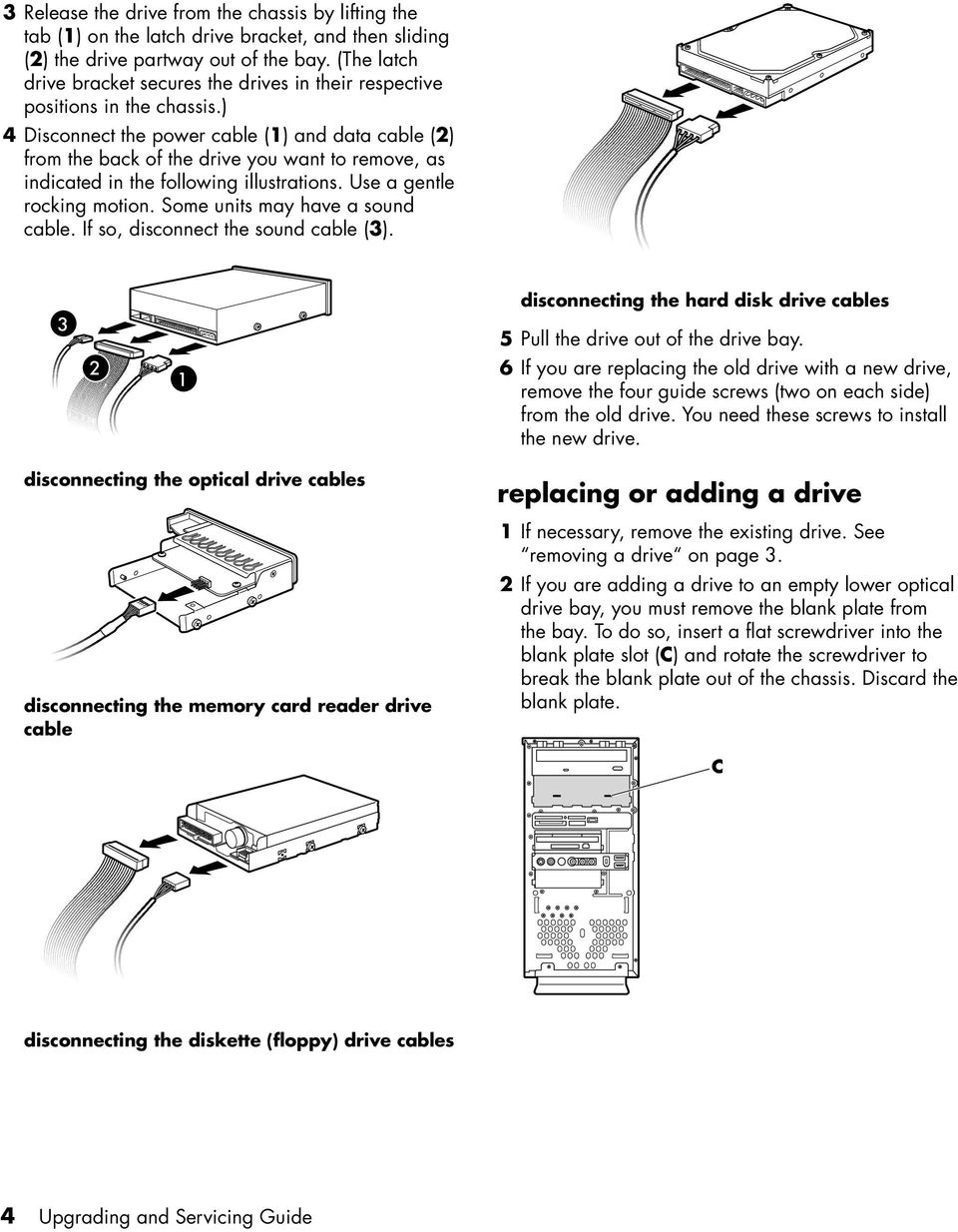 ) 4 Disconnect the power cable (1) and data cable (2) from the back of the drive you want to remove, as indicated in the following illustrations. Use a gentle rocking motion.