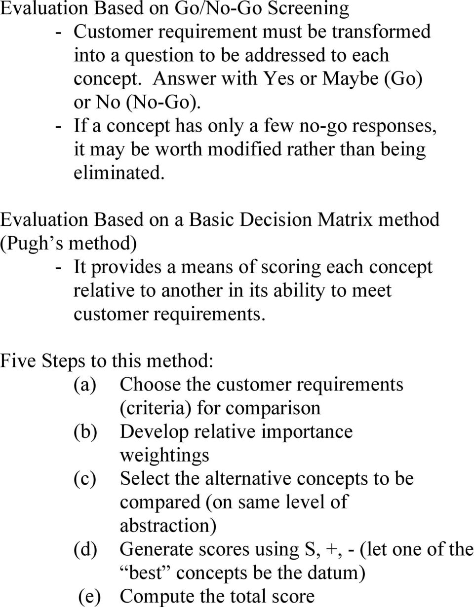 Evaluation Based on a Basic Decision Matrix method (Pugh s method) - It provides a means of scoring each concept relative to another in its ability to meet customer requirements.