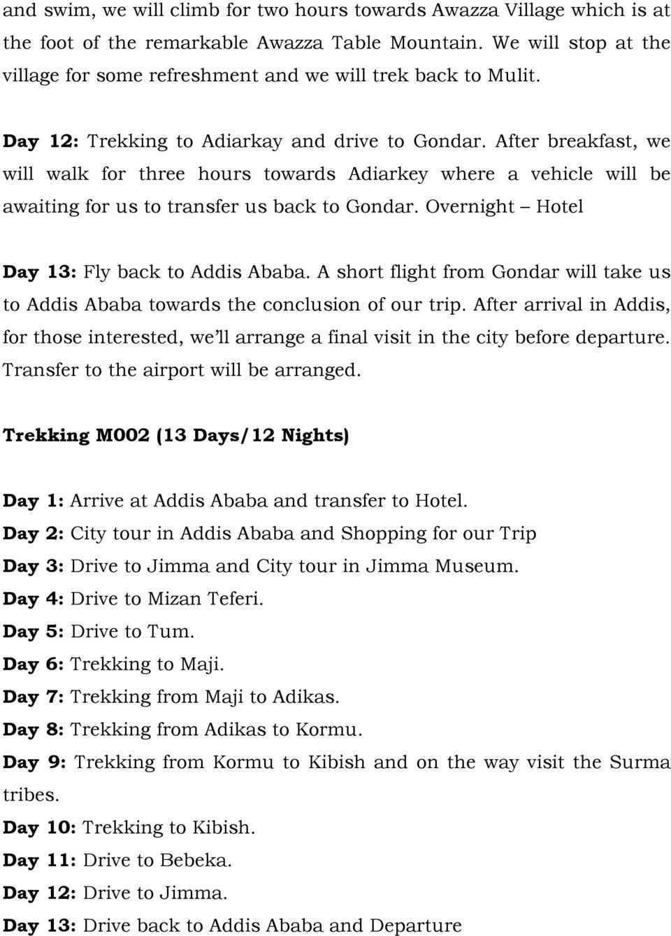 After breakfast, we will walk for three hours towards Adiarkey where a vehicle will be awaiting for us to transfer us back to Gondar. Overnight Hotel Day 13: Fly back to Addis Ababa.