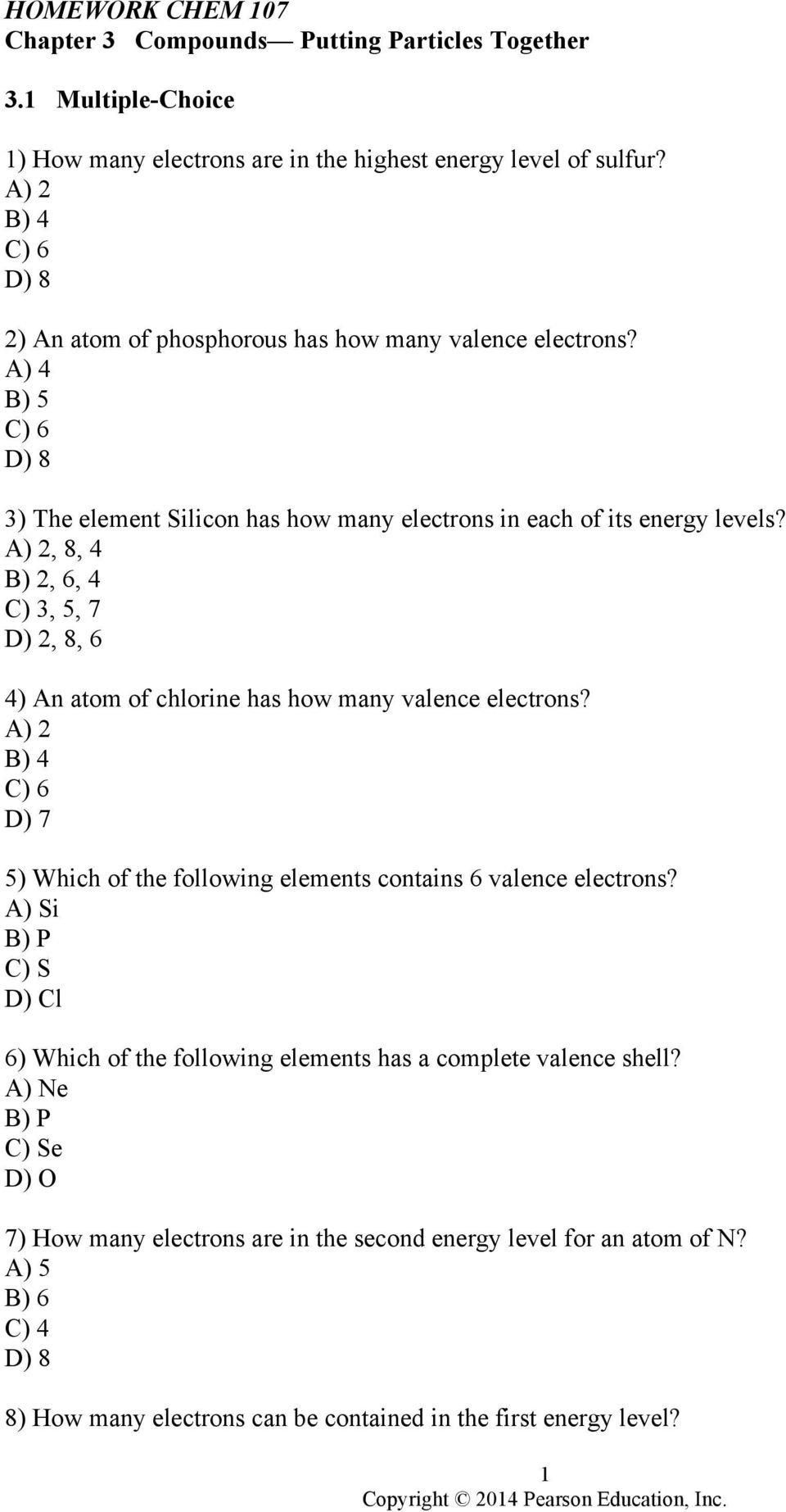 A) 2, 8, 4 B) 2, 6, 4 C) 3, 5, 7 D) 2, 8, 6 4) An atom of chlorine has how many valence electrons? A) 2 B) 4 C) 6 D) 7 5) Which of the following elements contains 6 valence electrons?