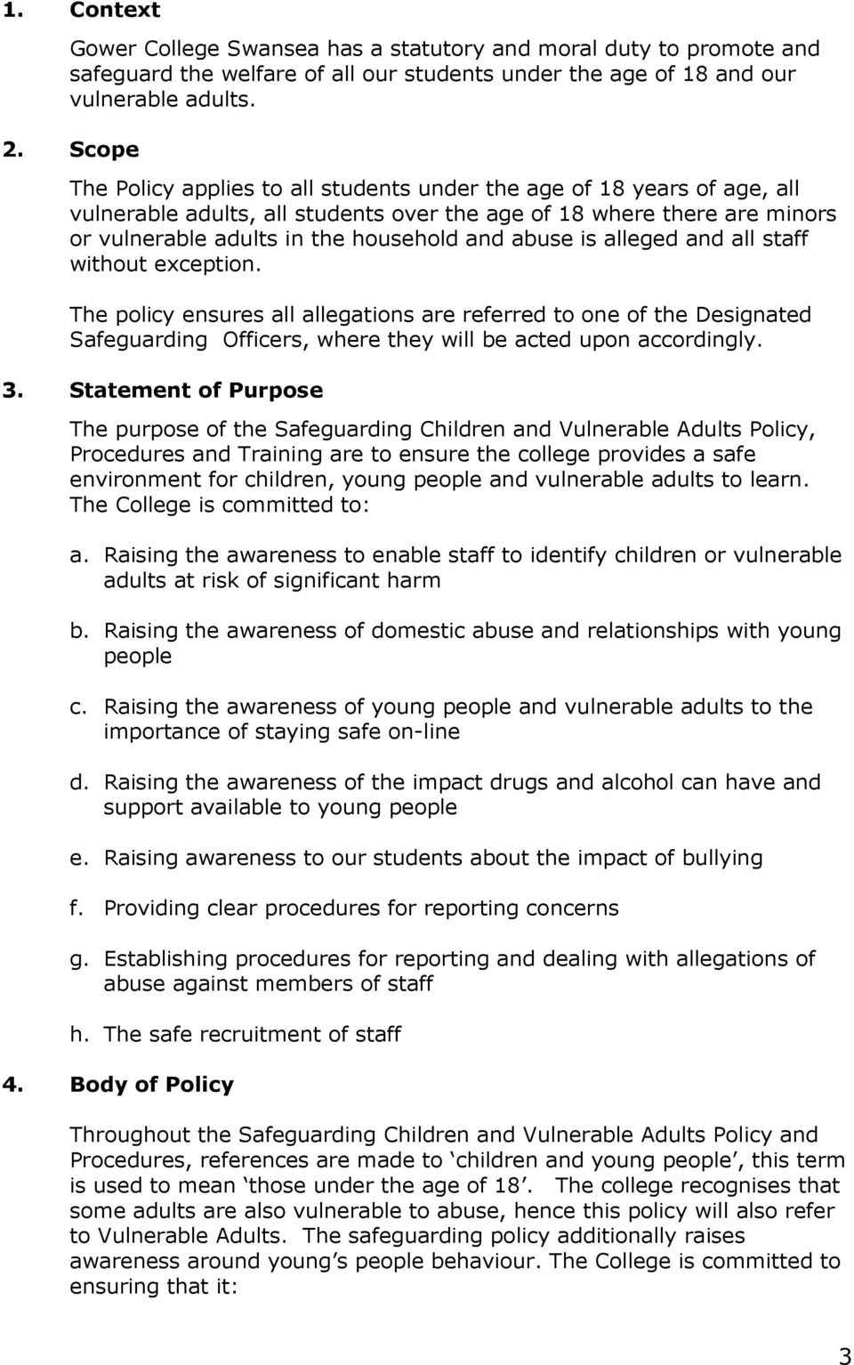 abuse is alleged and all staff without exception. The policy ensures all allegations are referred to one of the Designated Safeguarding Officers, where they will be acted upon accordingly. 3.