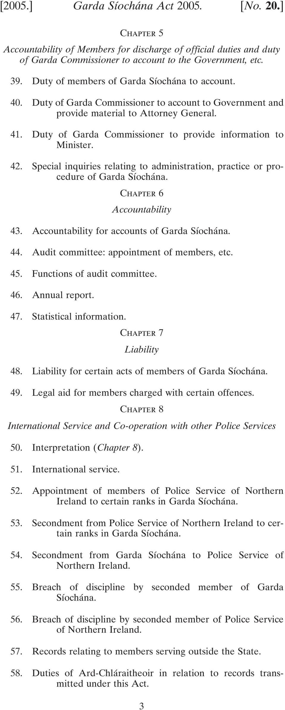 Duty of Garda Commissioner to provide information to Minister. 42. Special inquiries relating to administration, practice or procedure of Garda Síochána. Chapter 6 Accountability 43.
