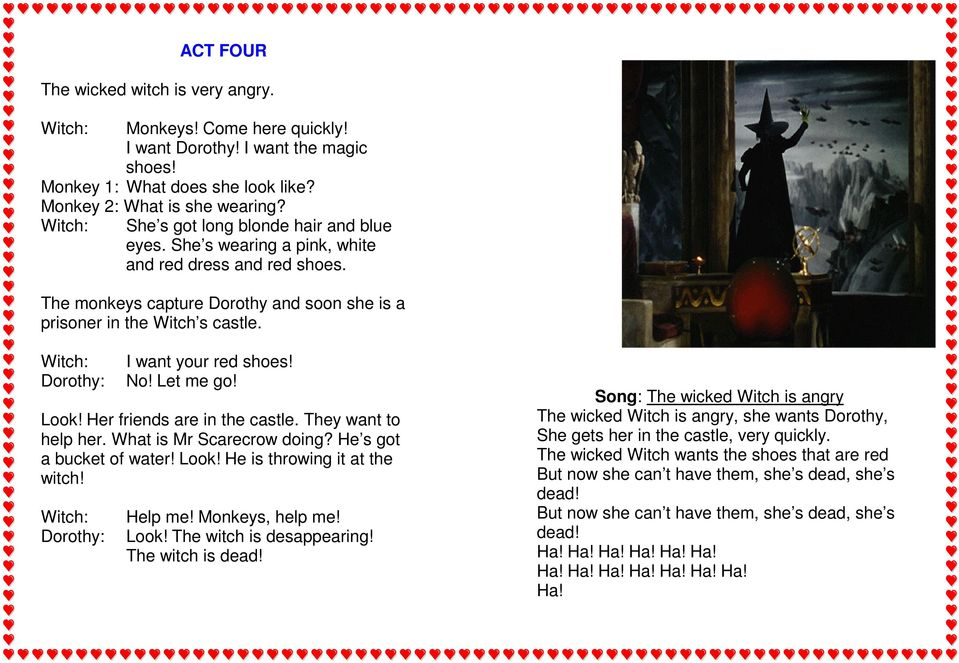 Witch: Dorothy: I want your red shoes! No! Let me go! Look! Her friends are in the castle. They want to help her. What is Mr Scarecrow doing? He s got a bucket of water! Look! He is throwing it at the witch!