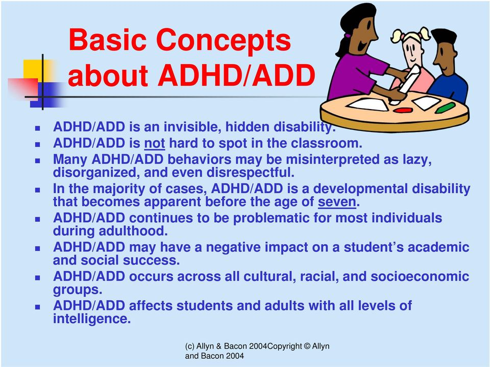 In the majority of cases, ADHD/ADD is a developmental disability that becomes apparent before the age of seven.