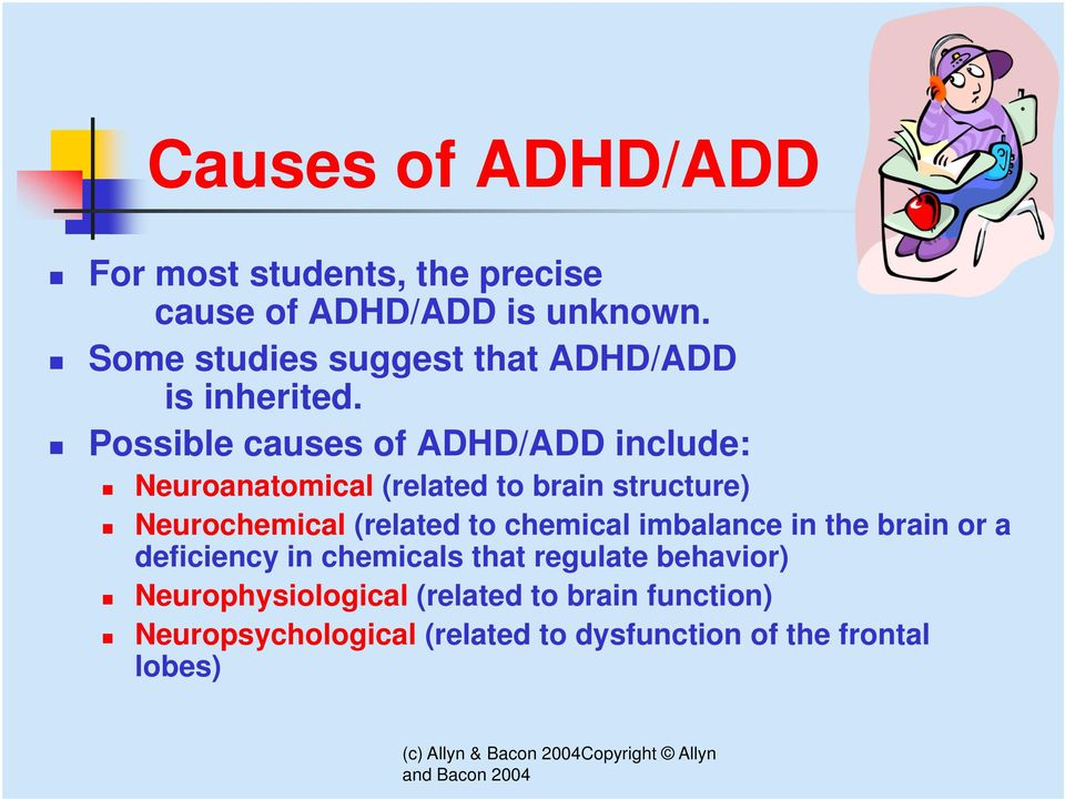 Possible causes of ADHD/ADD include: Neuroanatomical (related to brain structure) Neurochemical (related to
