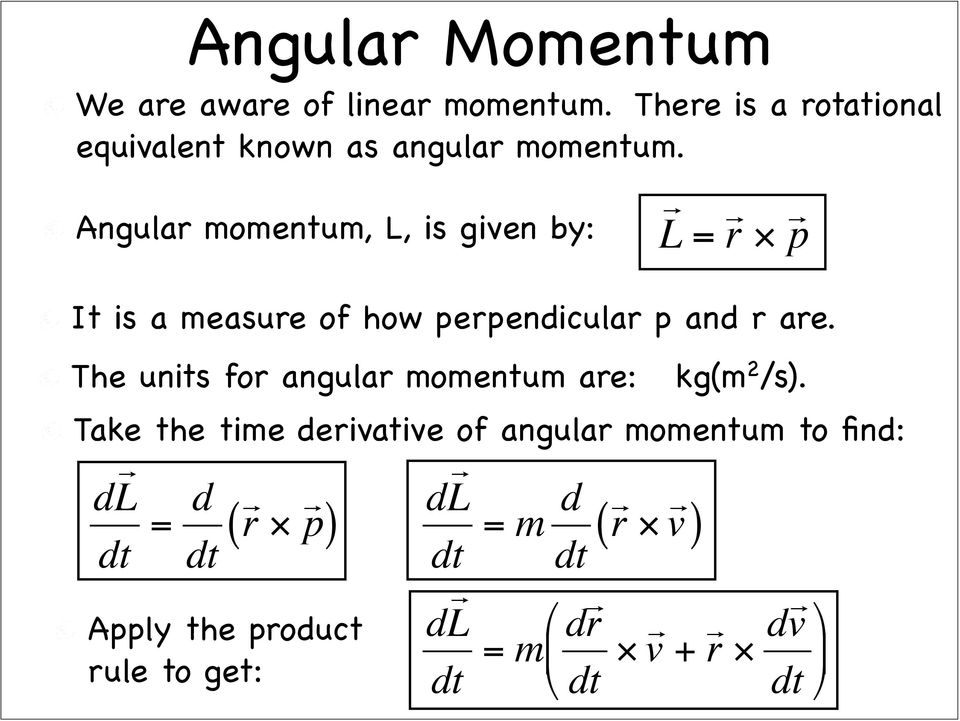 Angular momentum, L, is given by: L = r p It is a measure of how perpendicular p and r are.