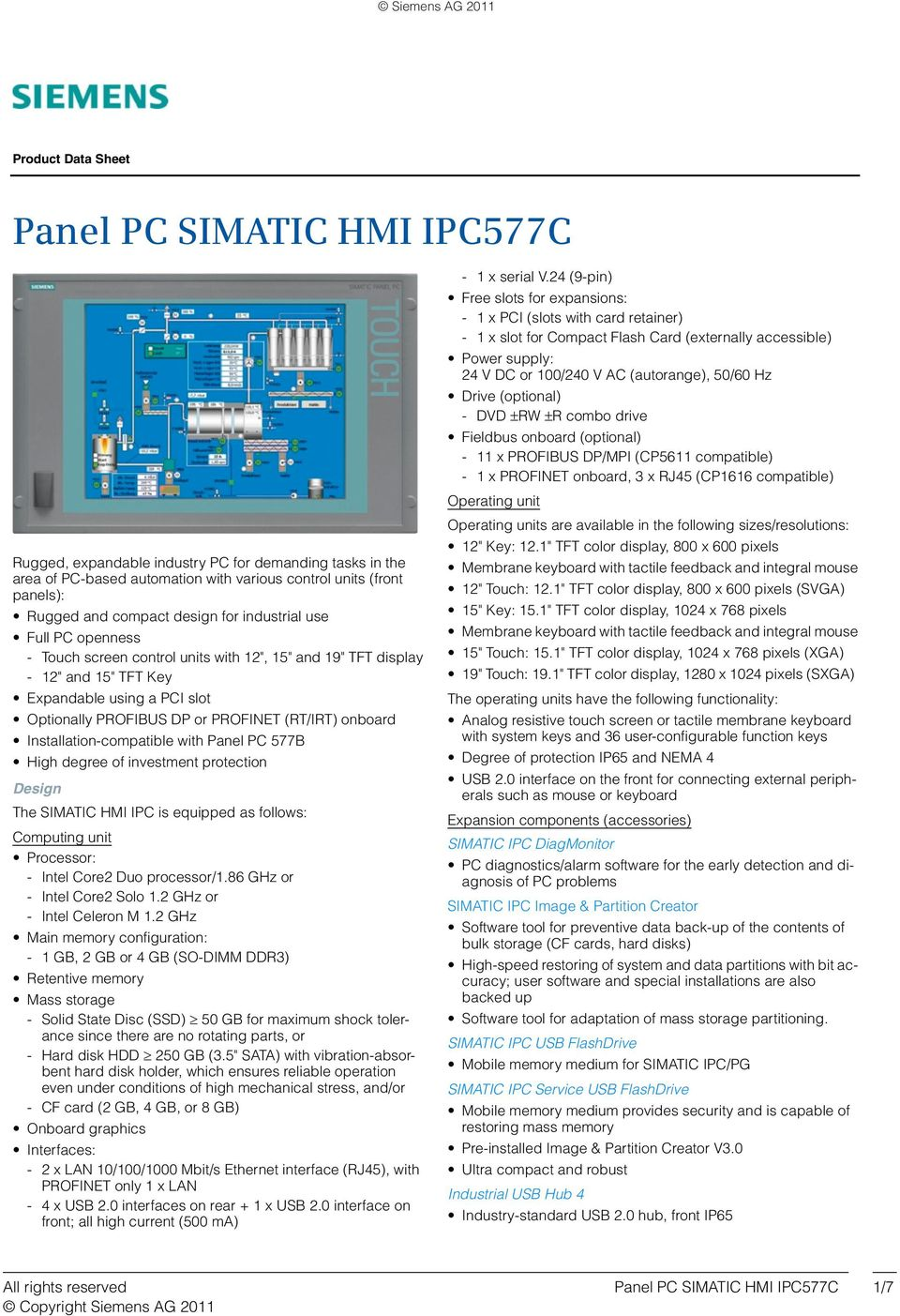 Installation-compatible with Panel PC 577B High degree of investment protection Design The SIMATIC HMI IPC is equipped as follows: Computing unit Processor: - Intel Core2 Duo processor/1.