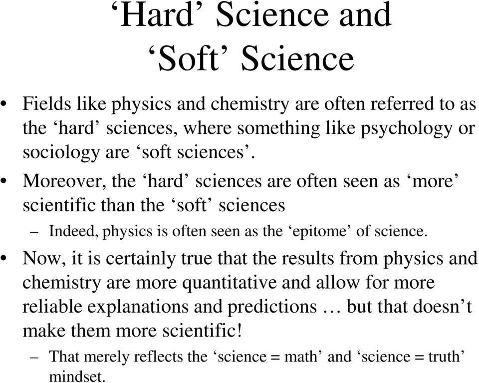 Moreover, the hard sciences are often seen as more scientific than the soft sciences Indeed, physics is often seen as the epitome of science.