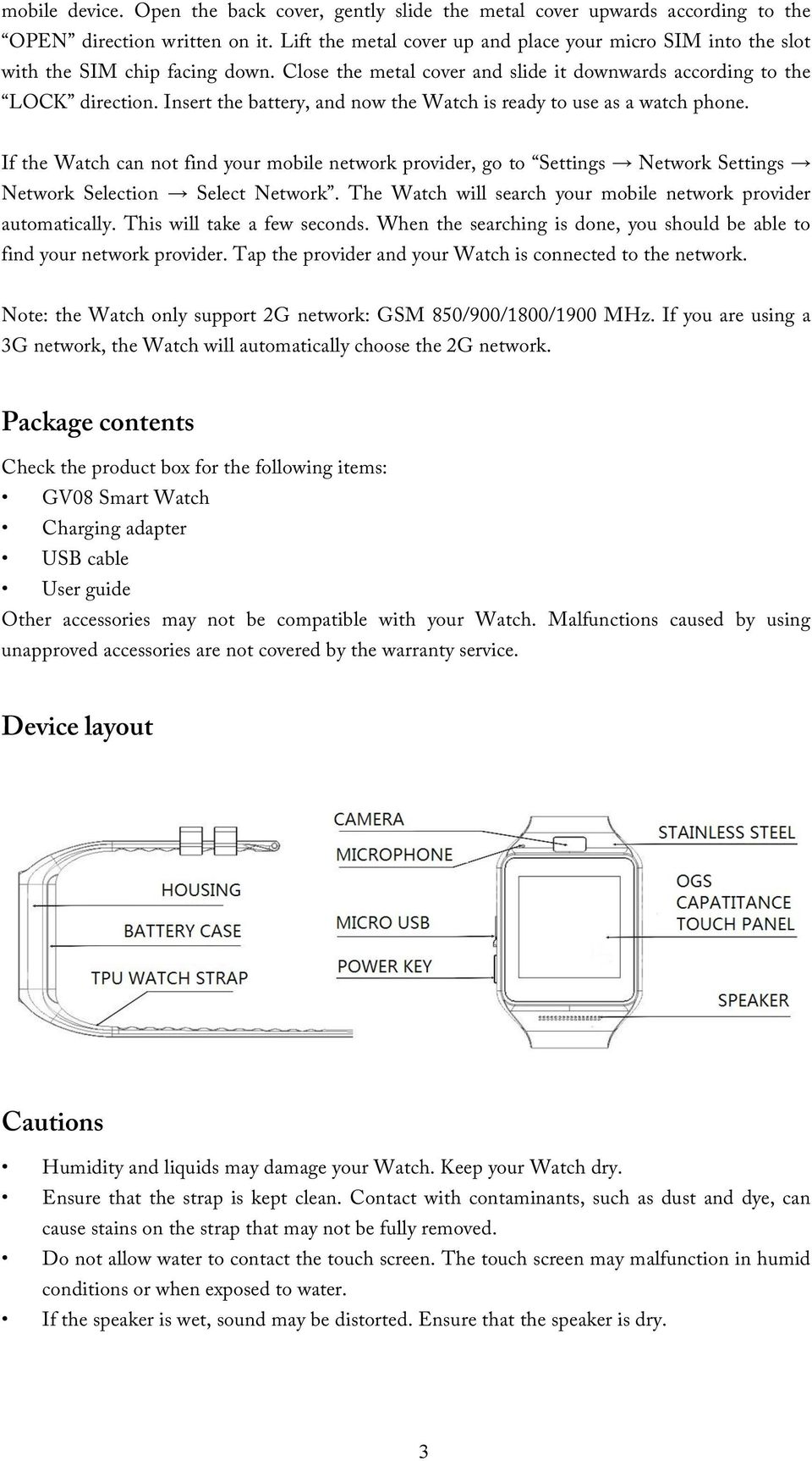 Insert the battery, and now the Watch is ready to use as a watch phone. If the Watch can not find your mobile network provider, go to Settings Network Settings Network Selection Select Network.