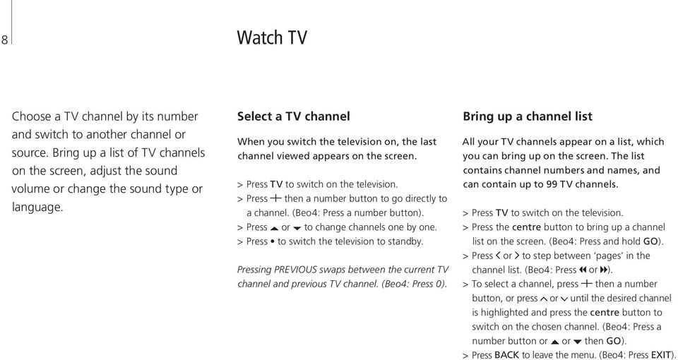 (Beo4: Press a number button). > Press or to change channels one by one. > Press to switch the television to standby. Pressing PREVIOUS swaps between the current TV channel and previous TV channel.