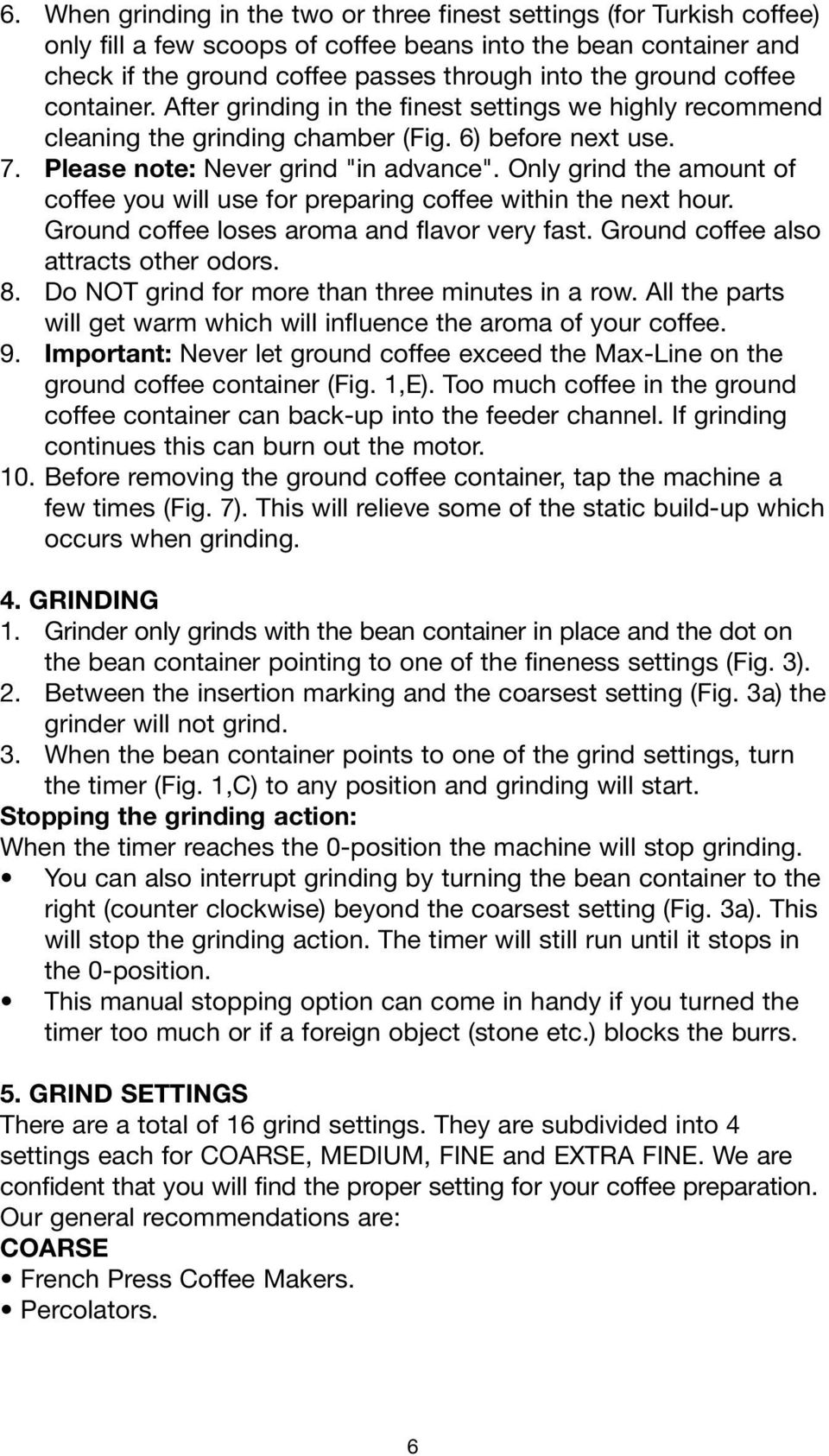 Only grind the amount of coffee you will use for preparing coffee within the next hour. Ground coffee loses aroma and flavor very fast. Ground coffee also attracts other odors. 8.