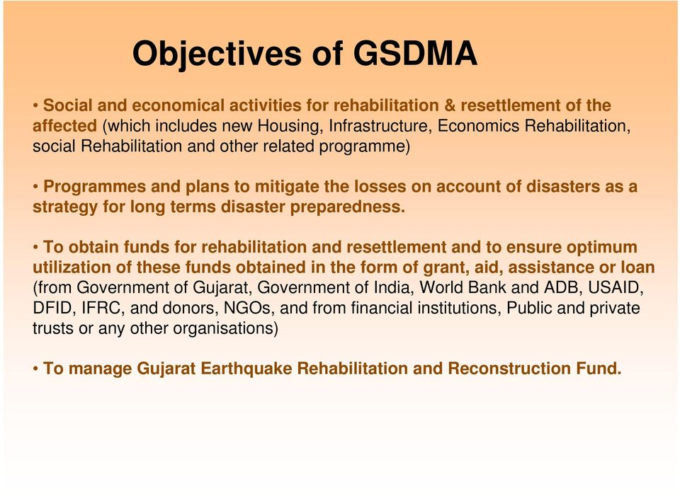 To obtain funds for rehabilitation and resettlement and to ensure optimum utilization of these funds obtained in the form of grant, aid, assistance or loan (from Government of Gujarat,
