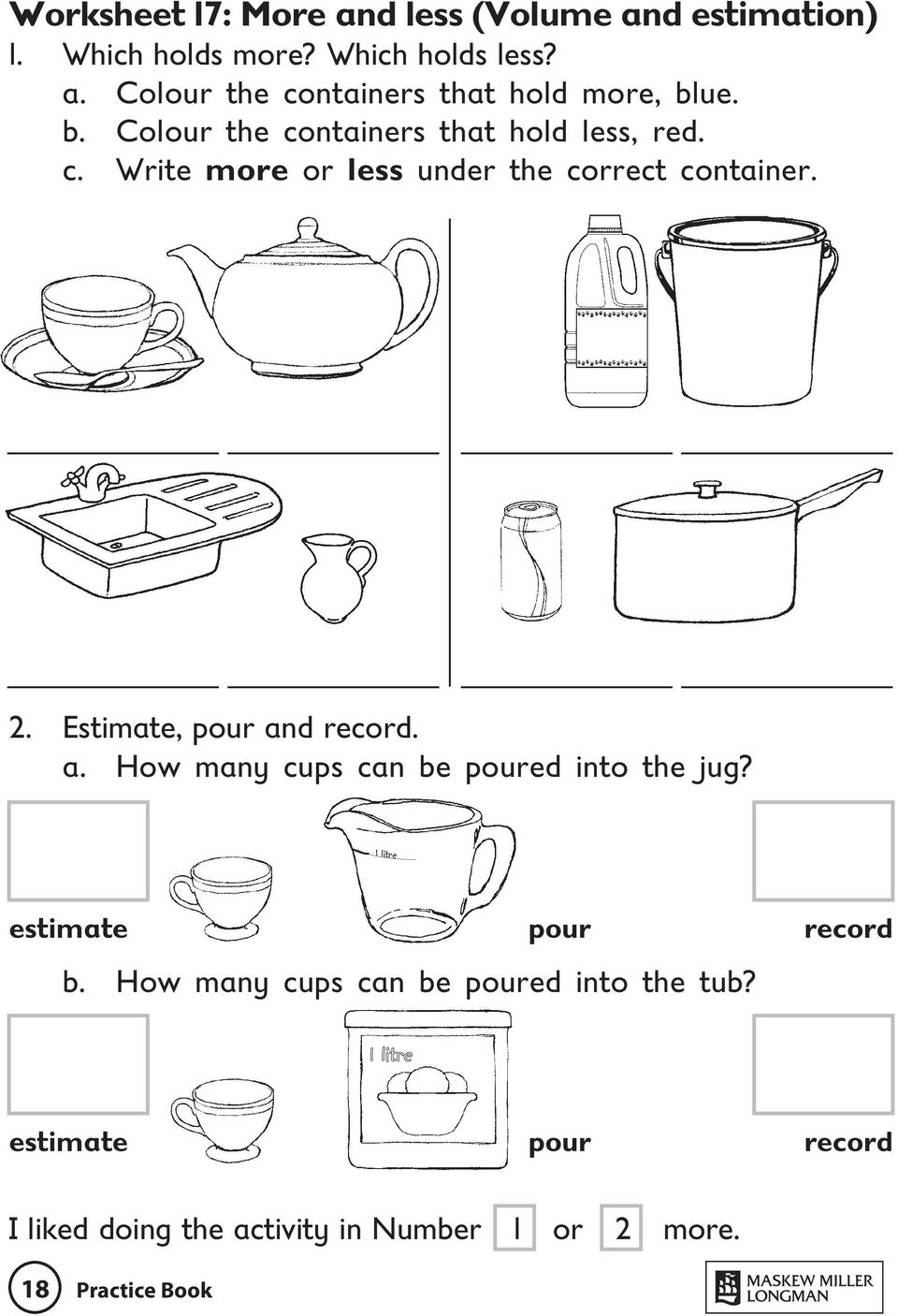 Estimate, pour and record. a. How many cups can be poured into the jug? 1 litre estimate pour record b.