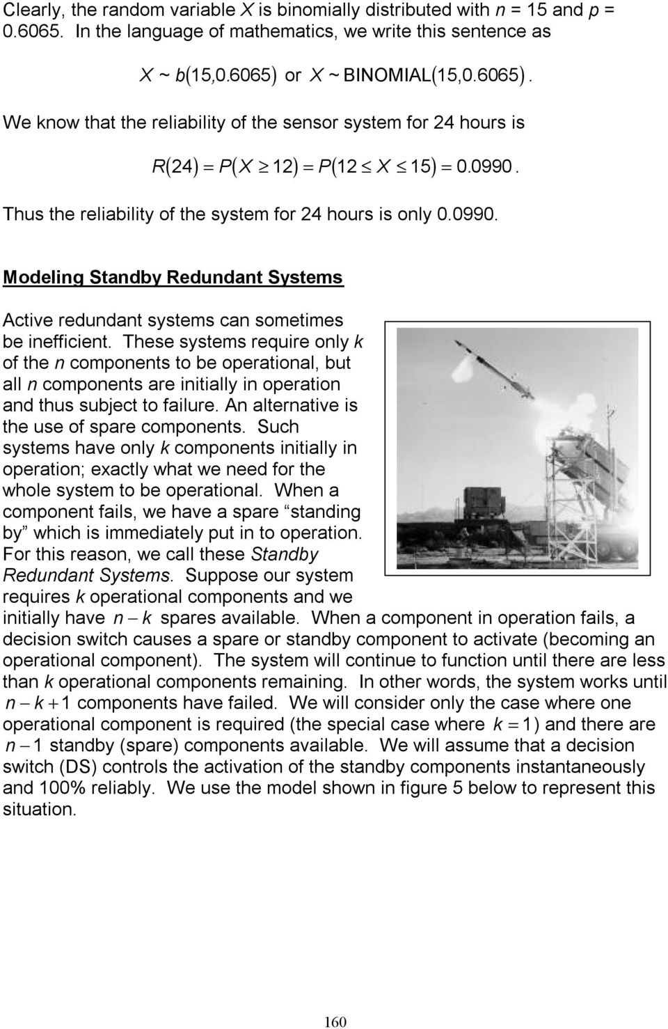 Thus the reliability of the system for 24 hours is only 0.0990. Modeling Standby Redundant Systems Active redundant systems can sometimes be inefficient.