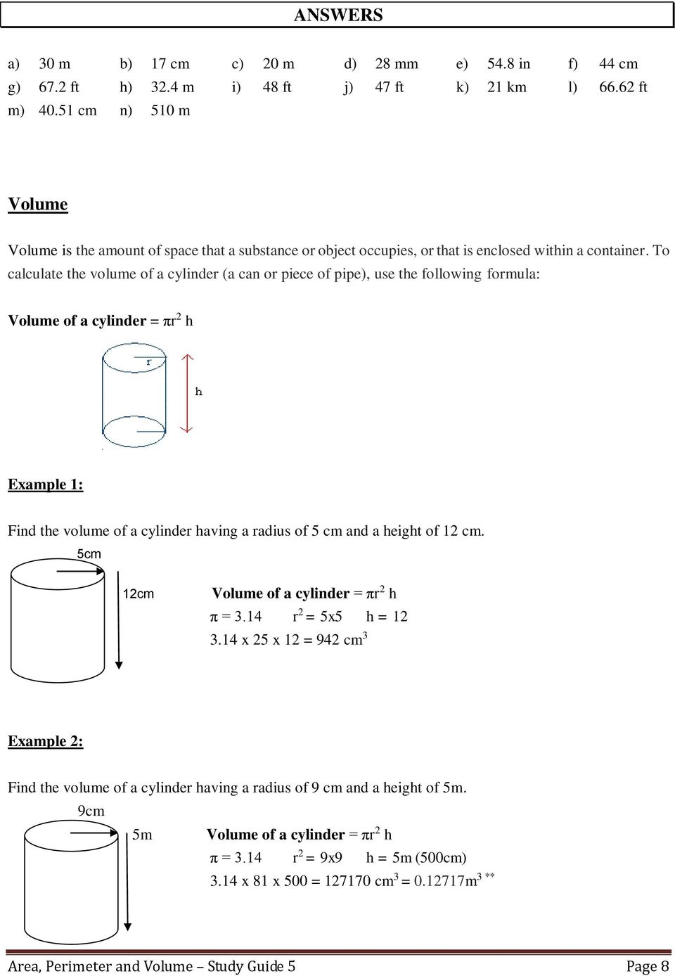 To calculate the volume of a cylinder (a can or piece of pipe), use the following formula: Volume of a cylinder = πr h Example 1: Find the volume of a cylinder having a radius of 5 cm and a