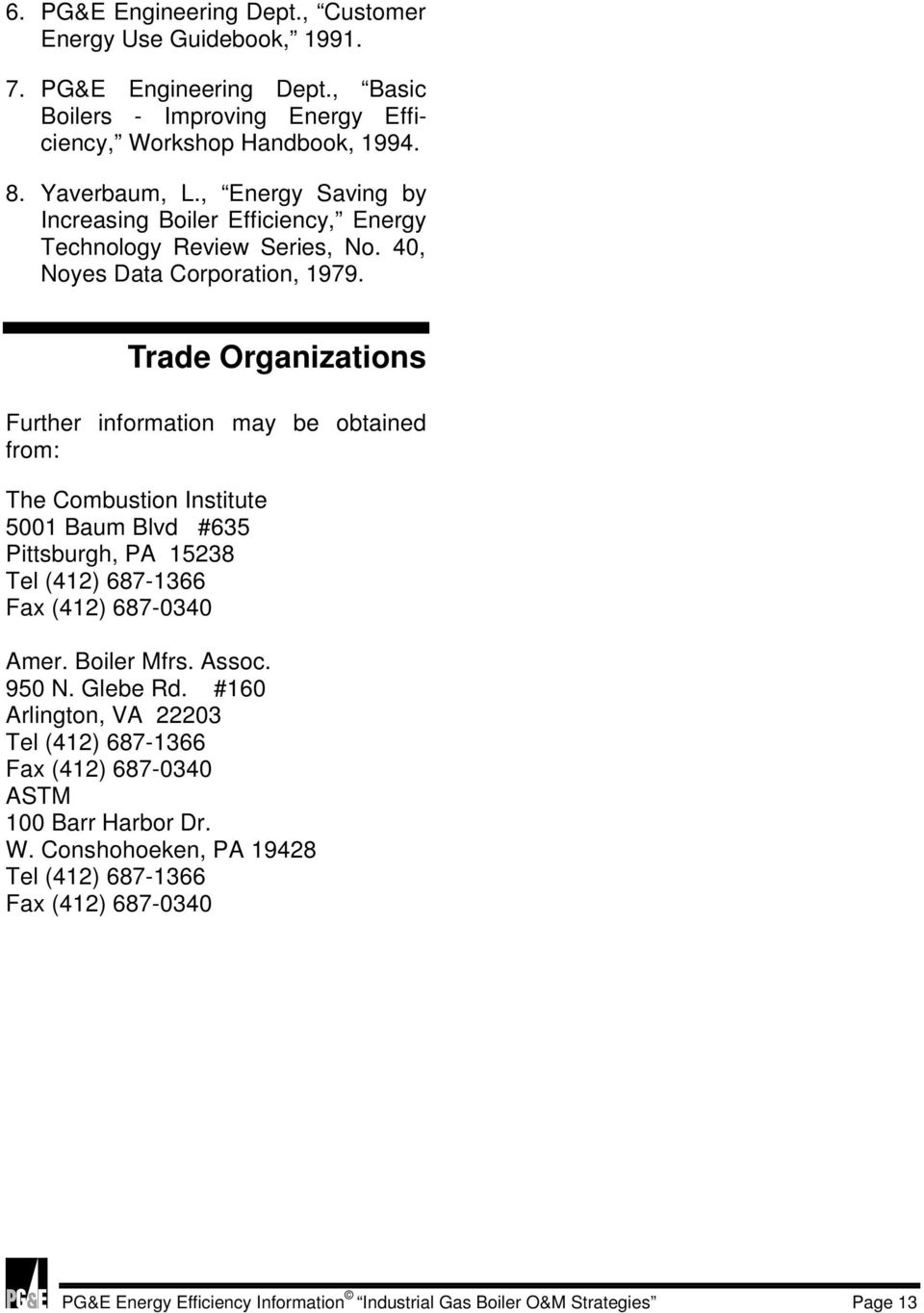 Trade Organizations Further information may be obtained from: The Combustion Institute 5001 Baum Blvd #635 Pittsburgh, PA 15238 Tel (412) 687-1366 Fax (412) 687-0340 Amer. Boiler Mfrs.