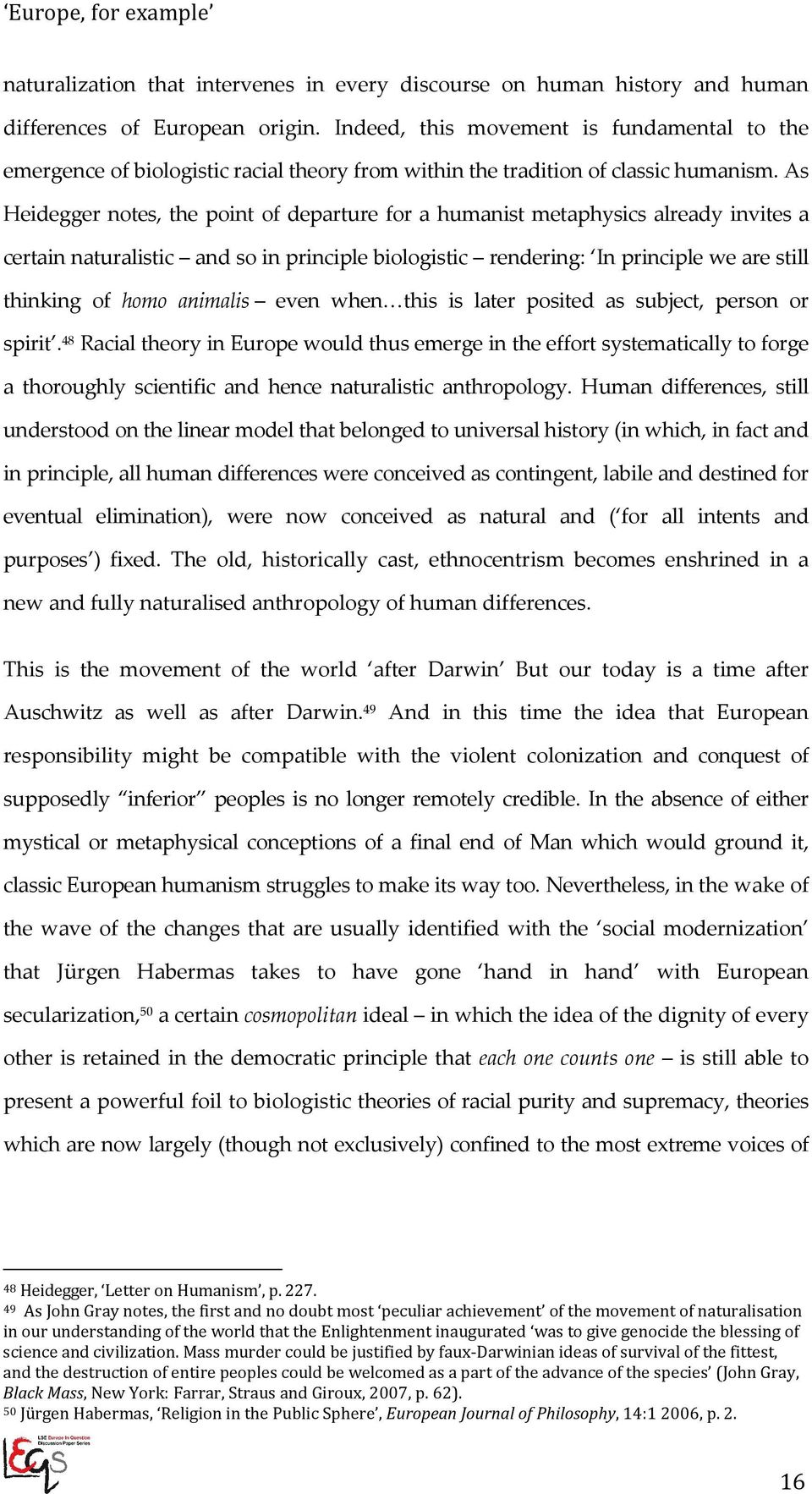 As Heidegger notes, the point of departure for a humanist metaphysics already invites a certain naturalistic and so in principle biologistic rendering: In principle we are still thinking of homo