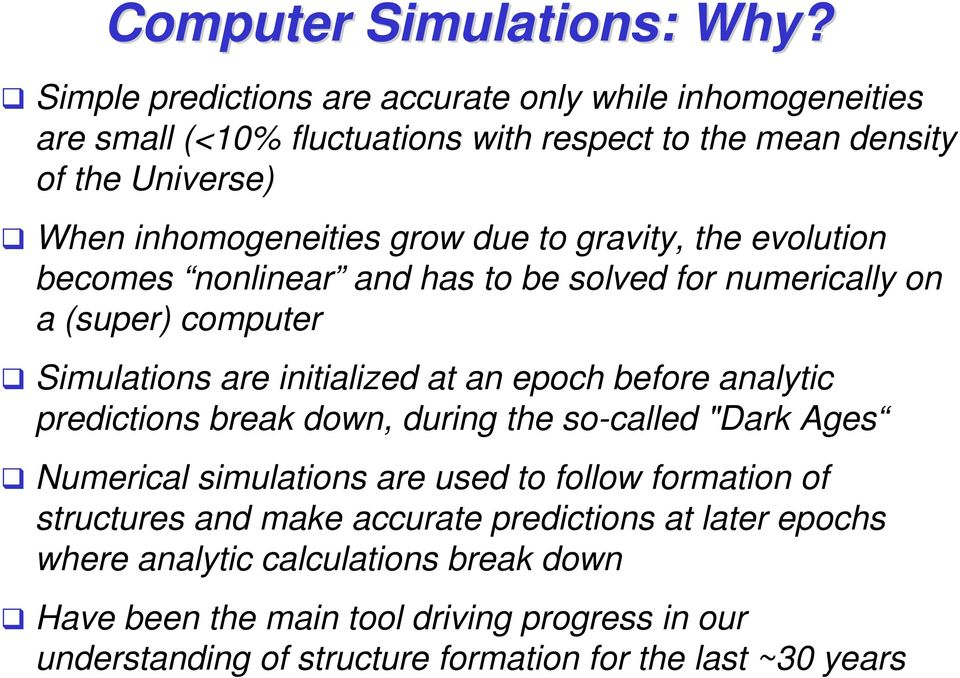 due to gravity, the evolution becomes nonlinear and has to be solved for numerically on a (super) computer Simulations are initialized at an epoch before analytic