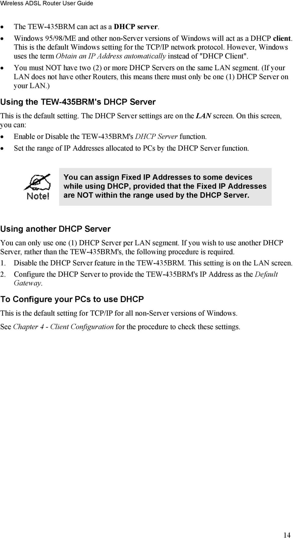 You must NOT have two (2) or more DHCP Servers on the same LAN segment. (If your LAN does not have other Routers, this means there must only be one (1) DHCP Server on your LAN.