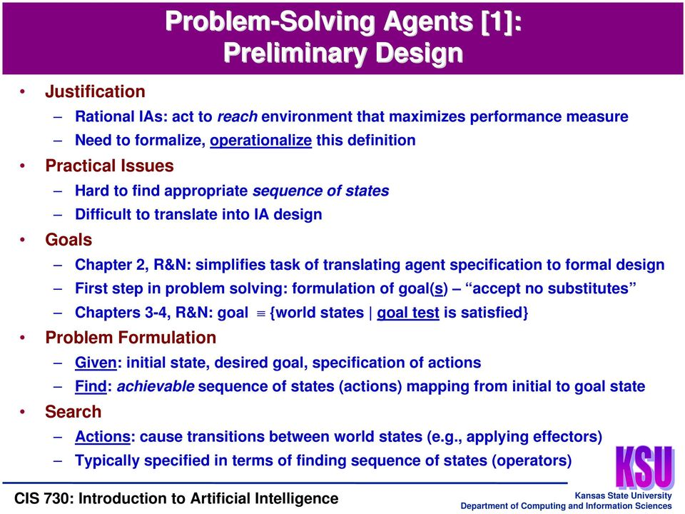 problem solving: formulation of goal(s) accept no substitutes Chapters 3-4, R&N: goal {world states goal test is satisfied} Problem Formulation Given: initial state, desired goal, specification of