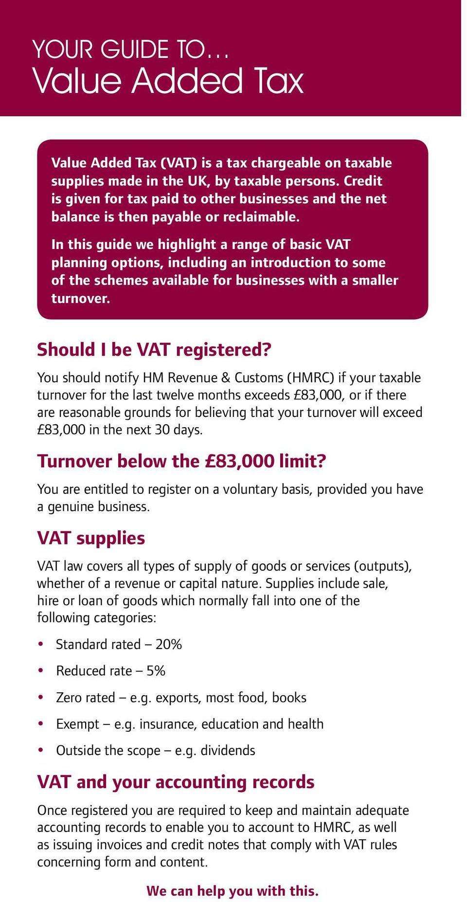 In this guide we highlight a range of basic VAT planning options, including an introduction to some of the schemes available for businesses with a smaller turnover. Should I be VAT registered?