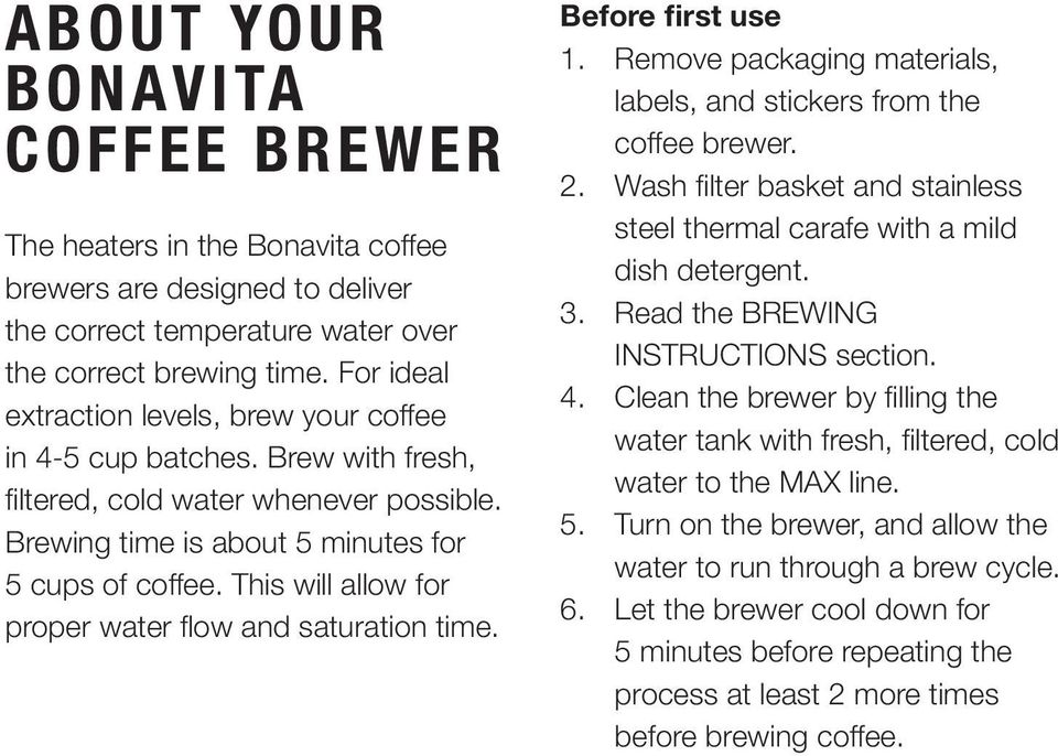 This will allow for proper water flow and saturation time. Before first use 1. Remove packaging materials, labels, and stickers from the coffee brewer. 2.