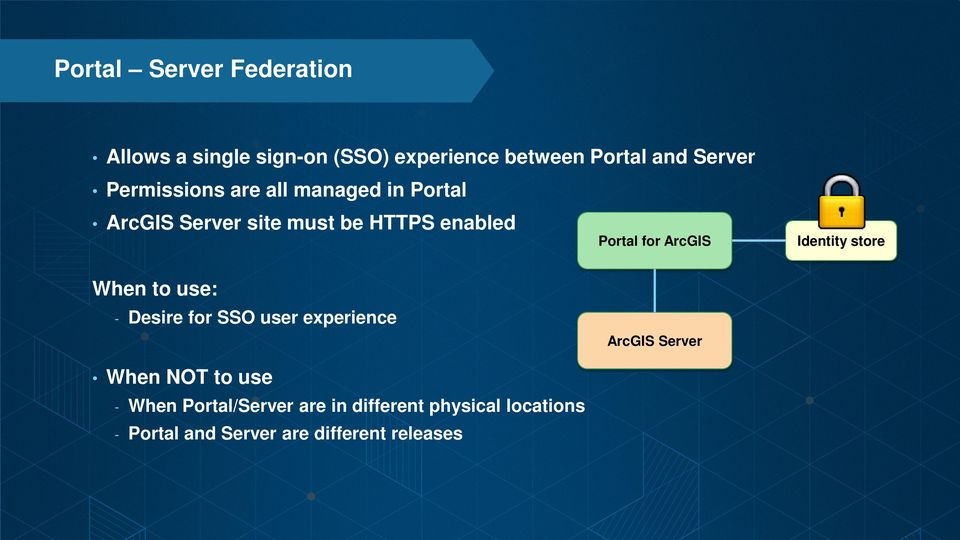 ArcGIS When to use: - Desire for SSO user experience ArcGIS Server When NOT to use - When