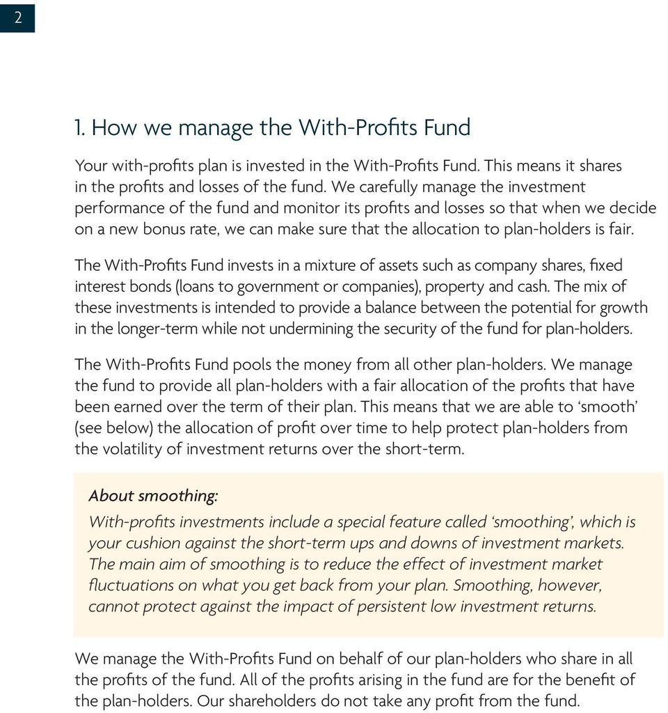 The With-Profits Fund invests in a mixture of assets such as company shares, fixed interest bonds (loans to government or companies), property and cash.